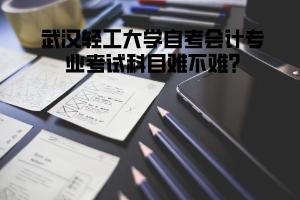 武汉轻工大学自考会计专业考试科目难不难?
