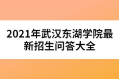 2021年武汉东湖学院最新招生问答大全