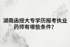 湖南函授大专学历报考执业药师有哪些条件?