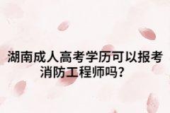 湖南成人高考学历可以报考消防工程师吗?