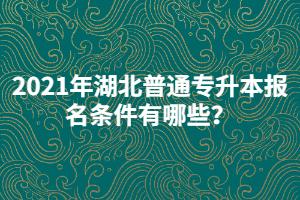 2021年湖北普通专升本报名条件有哪些?