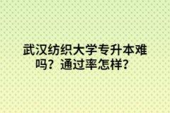 武汉纺织大学专升本难吗?通过率怎样?