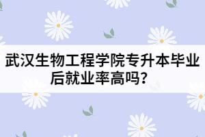 武汉生物工程学院专升本毕业后就业率高吗?