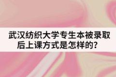 武汉纺织大学专生本被录取后上课方式是怎样的?
