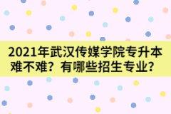 2021年武汉传媒学院专升本难不难?有哪些招生专业?