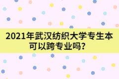 2021年武汉纺织大学专生本可以跨专业吗?