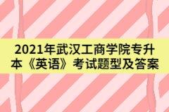 2021年武汉工商学院专升本《英语》考试题型及答案