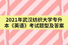 2021年武汉纺织大学专升本《英语》考试题型及答案