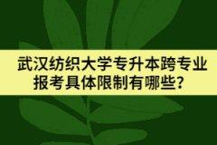 武汉纺织大学专升本跨专业报考具体限制有哪些?