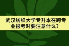武汉纺织大学专升本在跨专业报考时要注意什么?