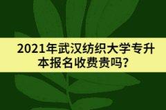2021年武汉纺织大学专升本报名收费贵吗?
