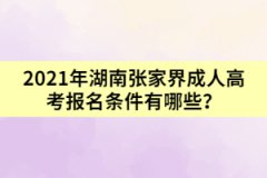 2021年湖南张家界成人高考报名条件有哪些?