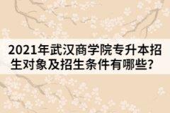 2021年武汉商学院专升本招生对象及招生条件有哪些?