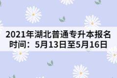 <b>2021年湖北普通专升本报名时间:5月13日至5月16日</b>