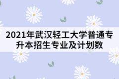 2021年武汉轻工大学普通专升本招生专业及计划数