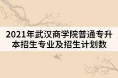 2021年武汉商学院普通专升本招生专业及招生计划数
