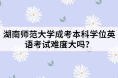 湖南师范大学成考本科学位英语考试难度大吗?