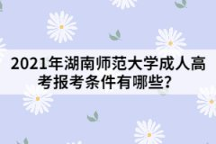 2021年湖南师范大学成人高考报考条件有哪些?