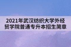 2021年武汉纺织大学外经贸学院普通专升本招生简章
