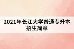 2021年长江大学普通专升本招生简章