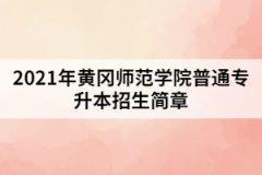 2021年黄冈师范学院普通专升本招生简章