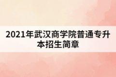 2021年武汉商学院普通专升本招生简章