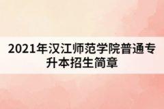 2021年汉江师范学院普通专升本招生简章