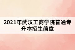 2021年武汉工商学院普通专升本招生简章