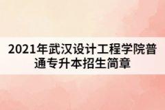 2021年武汉设计工程学院普通专升本招生简章