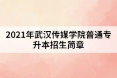 2021年武汉传媒学院普通专升本招生简章
