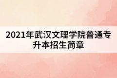 2021年武汉文理学院普通专升本招生简章