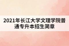 2021年长江大学文理学院普通专升本招生简章