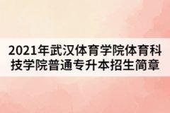 2021年武汉体育学院体育科技学院普通专升本招生简章