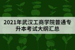 2021年武汉工商学院普通专升本考试大纲汇总