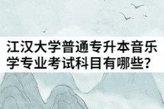 2021年江汉大学普通专升本音乐学专业考试科目有哪些?