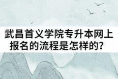 2021年武昌首义学院普通专升本网上报名的流程是怎样的?
