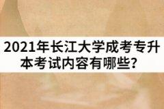 2021年长江大学成考专升本考试内容有哪些?