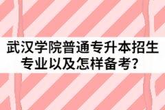2021年武汉学院普通专升本招生专业有哪些?该怎样备考?