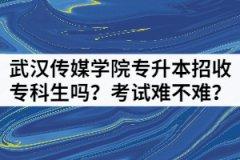 武汉传媒学院专升本招收专科生吗?考试难不难?