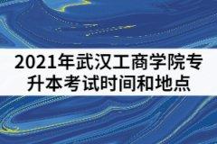 2021年武汉工商学院专升本考试时间和地点怎样安排的?