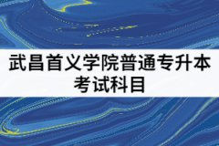 武昌首义学院2021年专升本考试科目有哪些?该怎样备考?