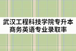 武汉工程科技学院2021年专升本商务英语专业录取率高吗?