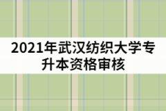 2021年武汉纺织大学专升本资格审核什么时候?需要哪些材料?