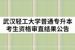 2021年武汉轻工大学普通专升本考生资格审直结果公告