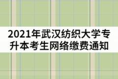 2021年武汉纺织大学专升本考生网络缴费通知