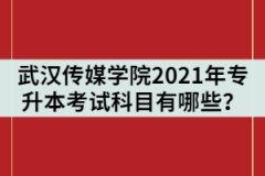 武汉传媒学院2021年统招专升本考试科目有哪些?