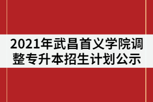 2021年武昌首义学院调整普通专升本招生计划情况公示