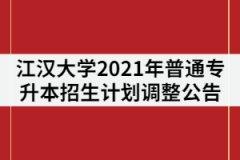 江汉大学2021年普通专升本招生计划调整公告