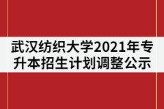 武汉纺织大学2021年普通专升本招生计划调整公示