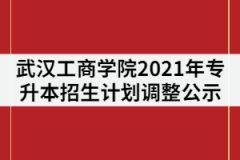 武汉工商学院关于2021年专升本招生计划调整公示